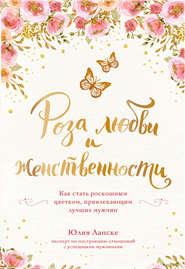 Роза любви и женственности. Как стать роскошным цветком, привлекающим лучших мужчин