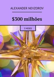 $300milhões. 3meses