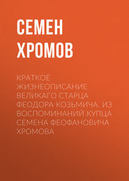Краткое жизнеописание великаго старца Феодора Козьмича. Из воспоминаний купца Семена Феофановича Хромова