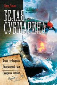 Белая субмарина: Белая субмарина. Днепровский вал. Северный гамбит (сборник)