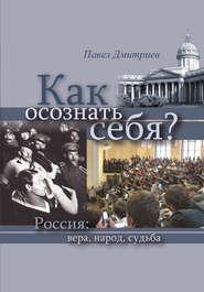 Как осознать себя? Россия: вера, народ, судьба