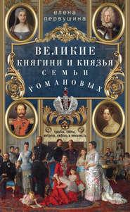 Великие княгини и князья семьи Романовых. Судьбы, тайны, интриги, любовь и ненависть…