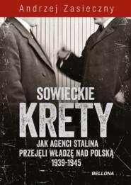 Sowieckie krety. Jak agenci Stalina przejęli władzę nad Polską 1939-1945