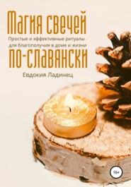 Магия свечей по-славянски. Простые и эффективные ритуалы для благополучия в доме и жизни