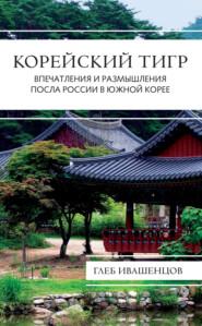 Корейский тигр. Впечатления и размышления Посла России в Южной Корее