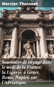 Souvenirs de voyage dans le midi de la France, la Ligurie, à Gênes, Rome, Naples, sur l\'Adriatique,