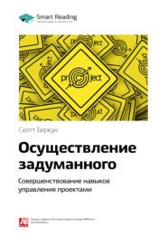 Ключевые идеи книги: Осуществление задуманного. Совершенствование навыков управления проектами. Скотт Беркун