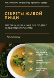 Секреты живой пищи. Вегетарианская кухня для людей с большими нагрузками