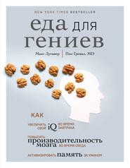 Еда для гениев. Как увеличить свой IQ во время завтрака, повысить производительность мозга во время обеда и активизировать память за ужином