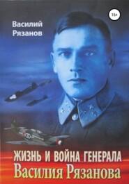 Жизнь и война генерала Василия Рязанова. Книга 1