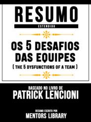 Resumo Estendido: Os 5 Desafios Das Equipes (The 5 Dysfunctions Of A Team) - Baseado No Livro De Patrick Lencioni