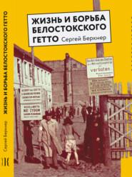 Жизнь и борьба Белостокского гетто. Записки участника Сопротивления