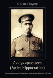 Лик умирающего (Facies Hippocratica). Воспоминания члена Чрезвычайной Следственной Комиссии 1917 года