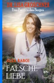 Falsche Liebe: Dr. Lisa Groschner - Eine Praxis in den Bergen, Band 2