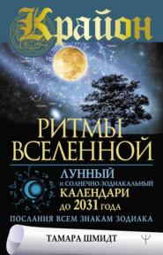 Крайон. Ритмы Вселенной. Лунный и солнечно-зодиакальный календари до 2031 года, послания всем знакам зодиака