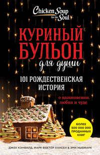 Куриный бульон для души. 101 рождественская история о вдохновении, любви и чуде