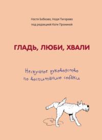 Гладь, люби, хвали: нескучное руководство по воспитанию собаки