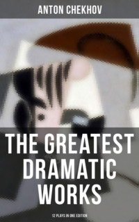 The Greatest Dramatic Works of Anton Chekhov: 12 Plays in One Edition