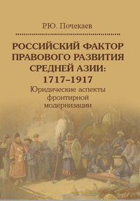 Российский фактор правового развития Средней Азии: 1717–1917. Юридические аспекты фронтирной модернизации