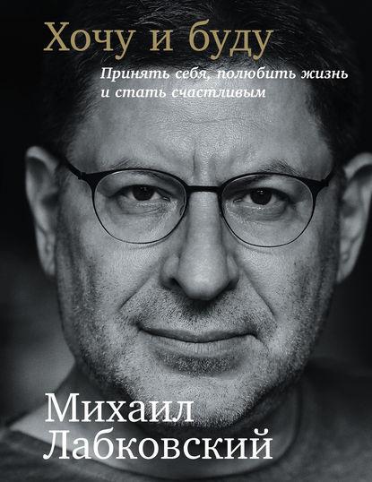 Михаил Лабковский «Хочу и буду: Принять себя, полюбить жизнь и стать счастливым»