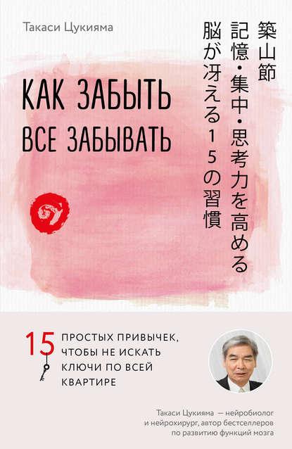 Как забыть все забывать. 15 простых привычек, чтобы не искать ключи по всей квартире, Такаси Цукияма