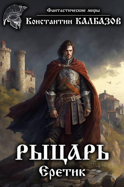 Рыцарь. Еретик. Автор:Константин Калбазов