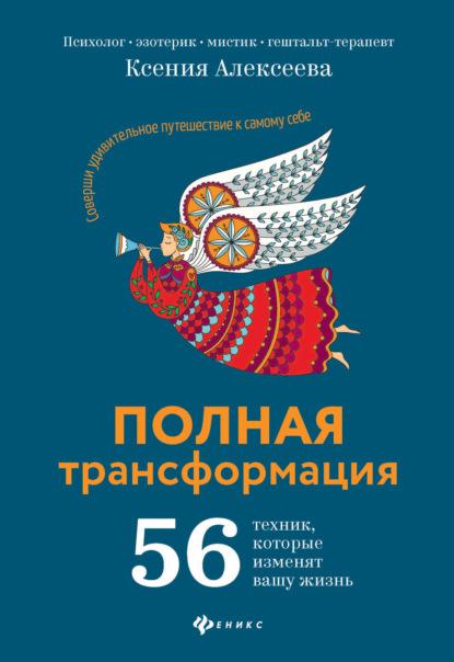 Ксения Алексеева — Полная трансформация. 56 техник, которые изменят вашу жизнь