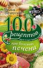100 рецептов блюд при болезнях печени. Вкусно, полезно, душевно, целебно
