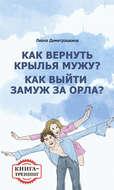 Как вернуть крылья мужу? Как замуж выйти за орла? Книга-тренинг
