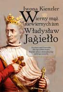 Wierny mąż niewiernych żon Władysław Jagiełło