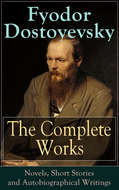 The Complete Works of Fyodor Dostoyevsky: Novels, Short Stories and Autobiographical Writings