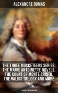 ALEXANDRE DUMAS: The Three Musketeers Series, The Marie Antoinette Novels, The Count of Monte Cristo, The Valois Trilogy and more (27 Novels in One Volume)