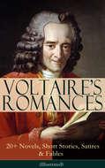VOLTAIRE\'S ROMANCES: 20+ Novels, Short Stories, Satires & Fables (Illustrated)