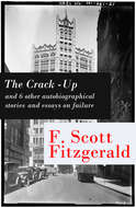 The Crack-Up - and 6 other autobiographical stories and essays on failure: My Lost City + The Crack-Up + Pasting It Together + Handle with Care + Afternoon of an Author + Early Success + My Generation