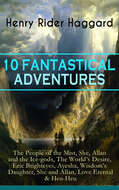 10 FANTASTICAL ADVENTURES: The People of the Mist, She, Allan and the Ice-gods, The World\'s Desire, Eric Brighteyes, Ayesha, Wisdom\'s Daughter, She and Allan, Love Eternal & Heu-Heu