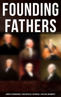 Founding Fathers: Complete Biographies, Their Articles, Historical & Political Documents