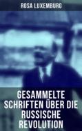 Rosa Luxemburg: Gesammelte Schriften über die russische Revolution