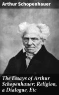 The Essays of Arthur Schopenhauer; Religion, a Dialogue, Etc