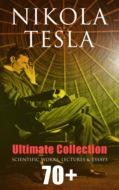 Nikola Tesla - Ultimate Collection: 70+ Scientific Works, Lectures & Essays