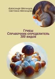 Грибы. Справочник-определитель 300видов