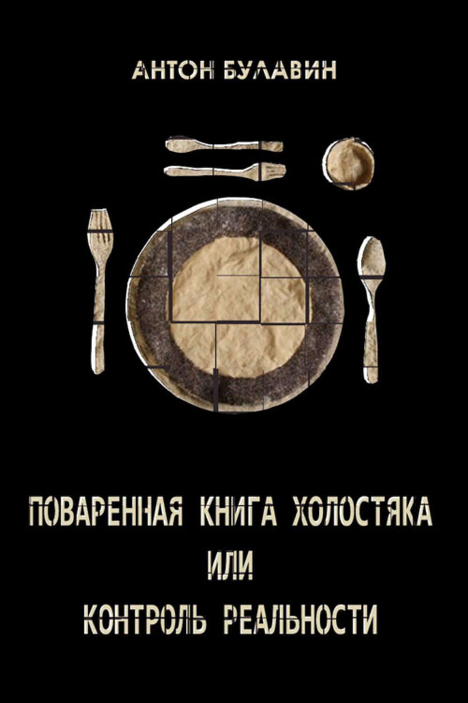 Поваренная книга холостяка, или Контроль реальности – Антон Булавин