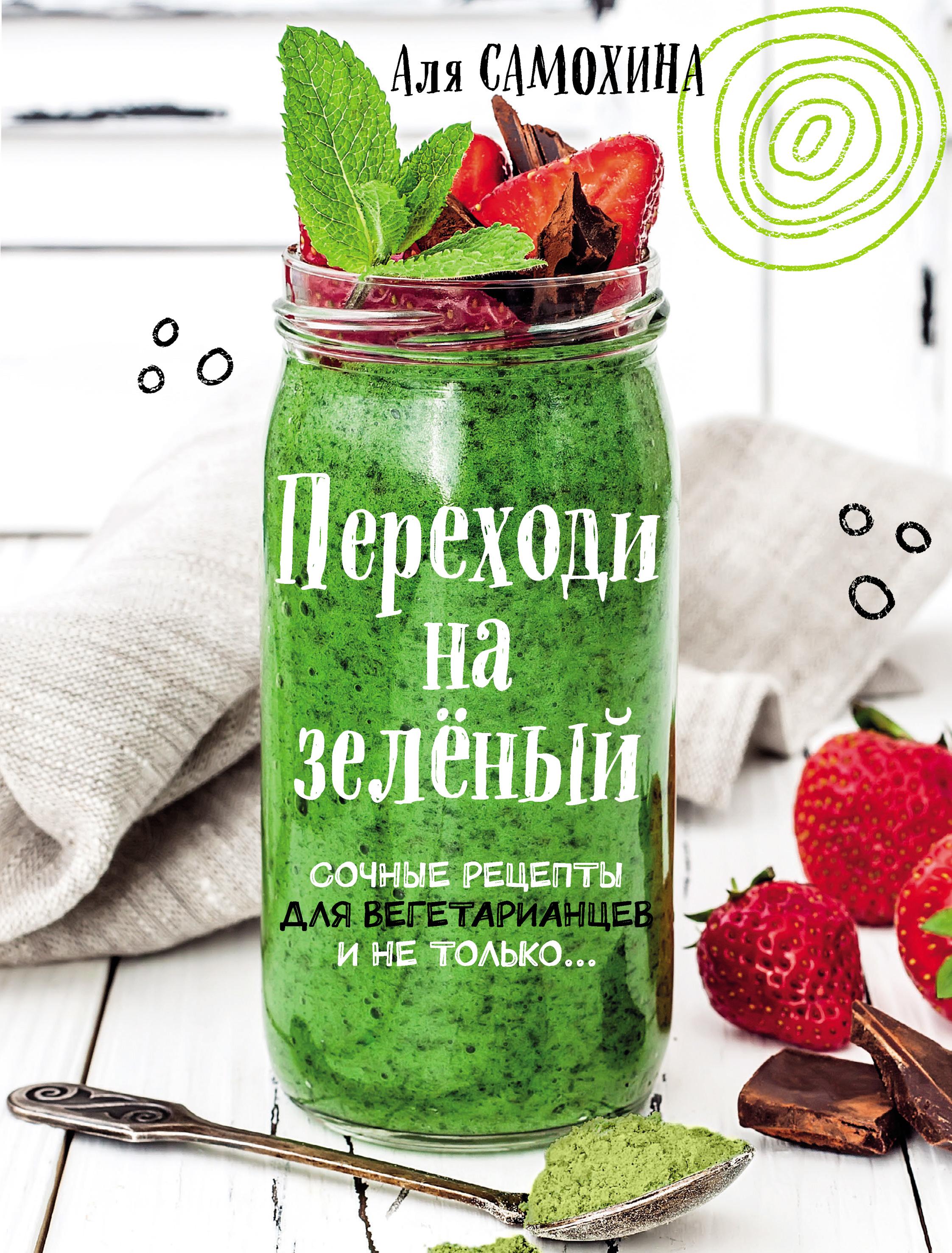 Переходи на зеленый. Яркие и сочные рецепты для вегетарианцев и не только