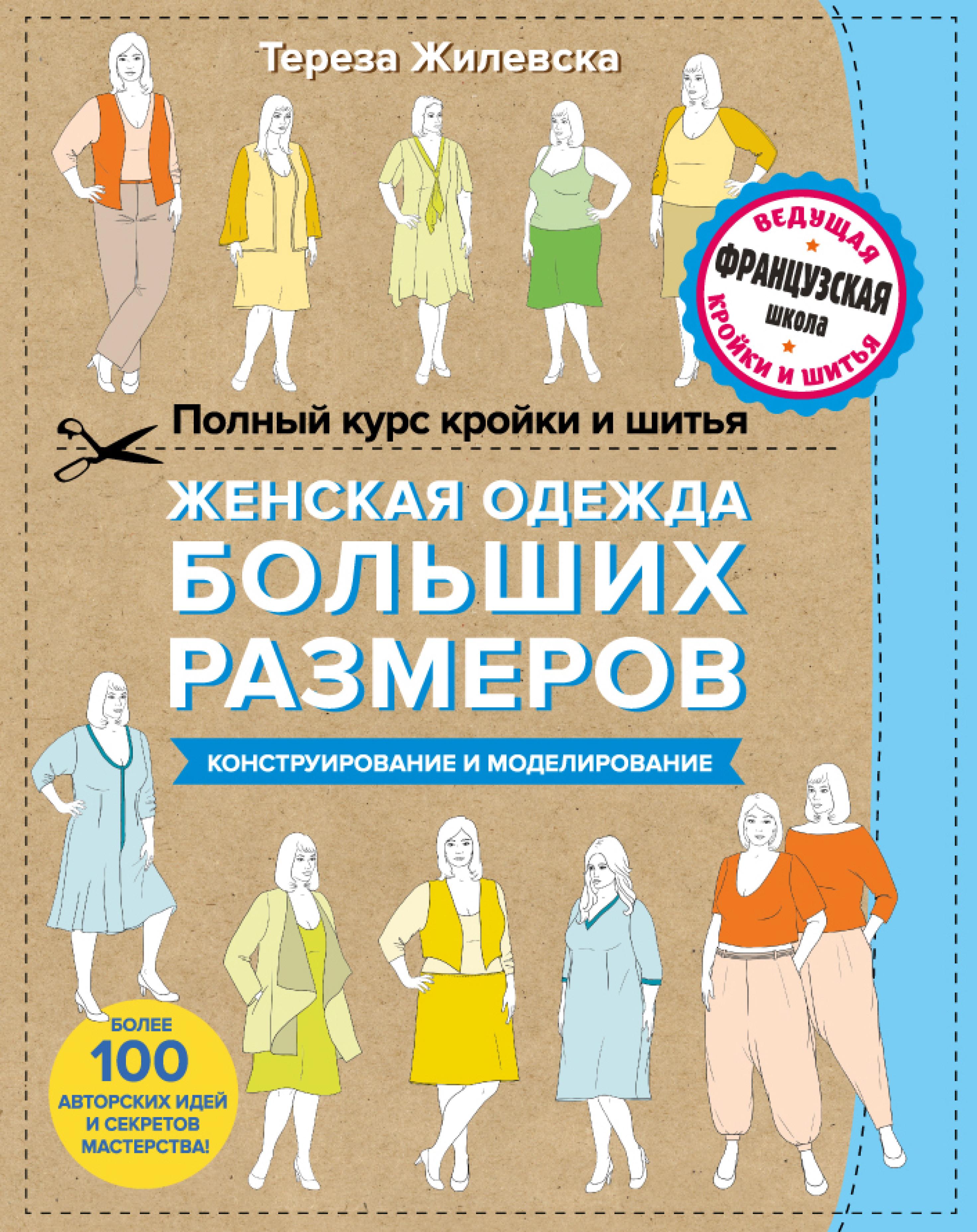 Полный курс кройки и шитья. Женская одежда больших размеров. Конструирование и моделирование