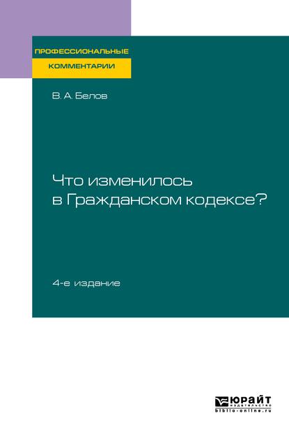 Что изменилось в Гражданском кодексе? 4-е изд. Практическое пособие