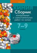 Сборник контрольных и самостоятельных работ по химии. 7—9 классы