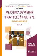 Методика обучения физической культуре в начальной школе в 2 ч. Часть 1. Учебное пособие для академического бакалавриата