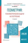 Геометрия: планиметрические задачи на построение 2-е изд. Учебное пособие для академического бакалавриата