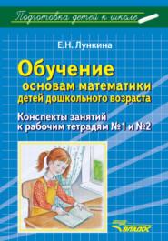 Обучение основам математики детей дошкольного возраста. Конспекты занятий к рабочим тетрадям №1 и №2