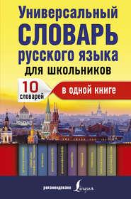 Универсальный словарь русского языка для школьников. 10 словарей в одной книге