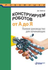 Конструируем роботов от А до Я. Полное руководство для начинающих